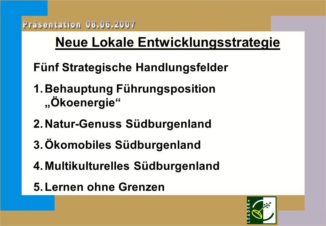 """Neue Lokale Entwicklungsstrategie Fünf Strategische Handlungsfelder 1.Behauptung Führungsposition """"Ökoenergie"""" 2.Natur-Genuss Südburgenland 3.Ökomobil"""