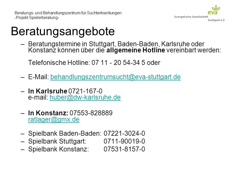 Beratungs- und Behandlungszentrum für Suchterkrankungen -Projekt Spielerberatung- –Beratungstermine in Stuttgart, Baden-Baden, Karlsruhe oder Konstanz können über die allgemeine Hotline vereinbart werden: Telefonische Hotline: 07 11 - 20 54-34 5 oder –E-Mail: behandlungszentrumsucht@eva-stuttgart.debehandlungszentrumsucht@eva-stuttgart.de –In Karlsruhe 0721-167-0 e-mail: huber@dw-karlsruhe.dehuber@dw-karlsruhe.de –In Konstanz: 07553-828889 ratlager@gmx.de ratlager@gmx.de –Spielbank Baden-Baden:07221-3024-0 –Spielbank Stuttgart: 0711-90019-0 –Spielbank Konstanz: 07531-8157-0 Beratungsangebote