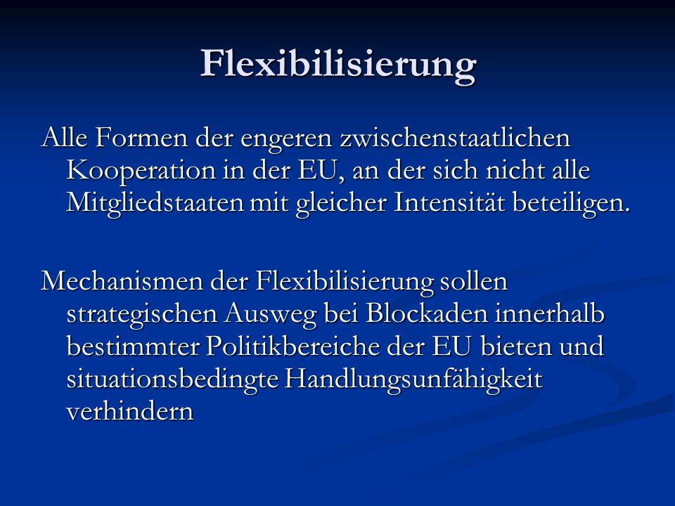 Flexibilisierung Alle Formen der engeren zwischenstaatlichen Kooperation in der EU, an der sich nicht alle Mitgliedstaaten mit gleicher Intensität beteiligen.