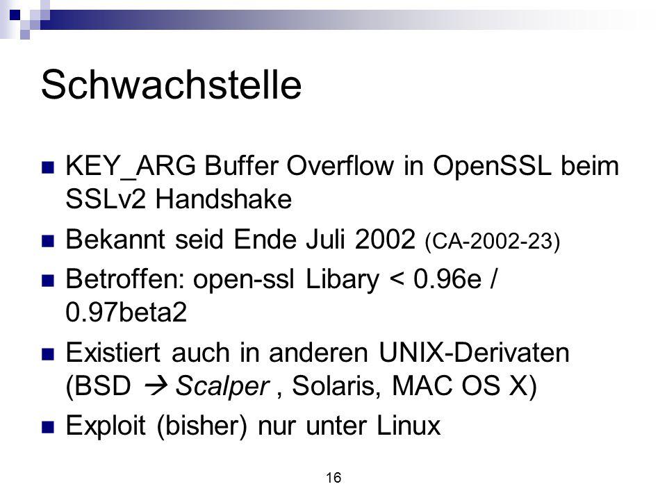 16 Schwachstelle KEY_ARG Buffer Overflow in OpenSSL beim SSLv2 Handshake Bekannt seid Ende Juli 2002 (CA-2002-23) Betroffen: open-ssl Libary < 0.96e / 0.97beta2 Existiert auch in anderen UNIX-Derivaten (BSD  Scalper, Solaris, MAC OS X) Exploit (bisher) nur unter Linux