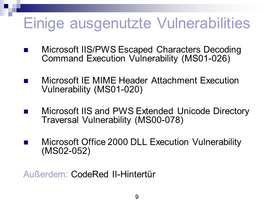 9 Einige ausgenutzte Vulnerabilities Microsoft IIS/PWS Escaped Characters Decoding Command Execution Vulnerability (MS01-026) Microsoft IE MIME Header Attachment Execution Vulnerability (MS01-020) Microsoft IIS and PWS Extended Unicode Directory Traversal Vulnerability (MS00-078) Microsoft Office 2000 DLL Execution Vulnerability (MS02-052) Außerdem: CodeRed II-Hintertür