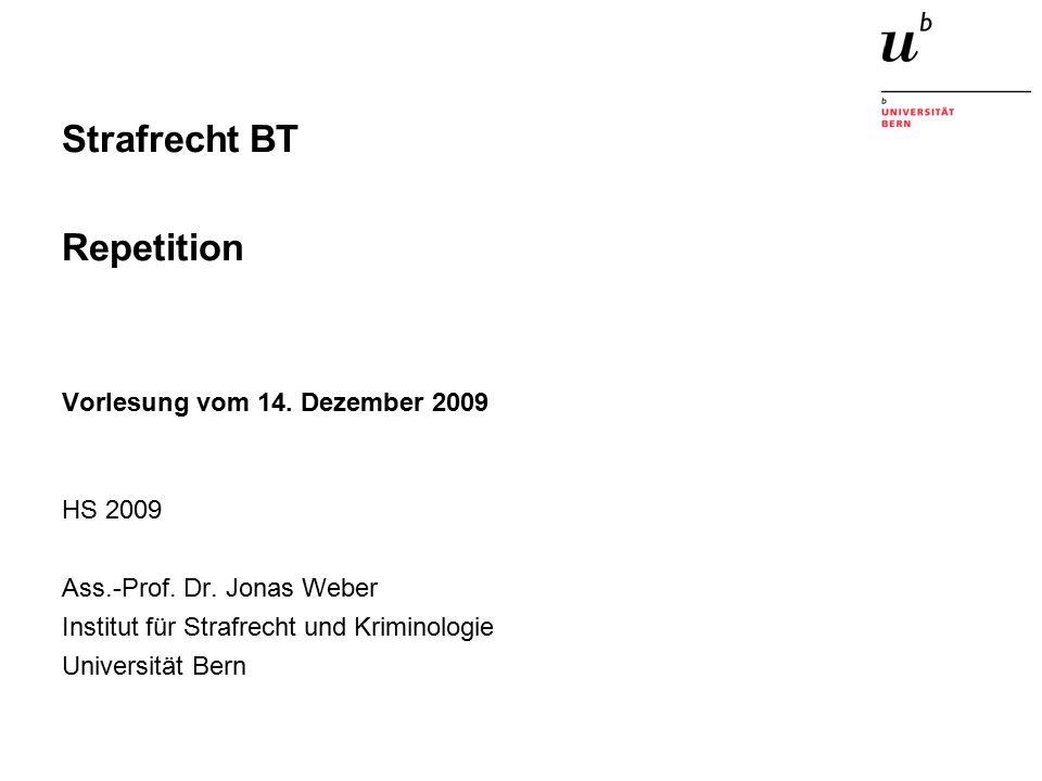 Strafrecht BT Repetition Vorlesung vom 14. Dezember 2009 HS 2009 Ass.-Prof. Dr. Jonas Weber Institut für Strafrecht und Kriminologie Universität Bern