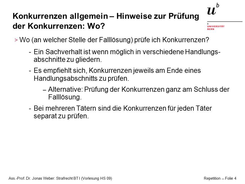 Ass.-Prof. Dr. Jonas Weber: Strafrecht BT I (Vorlesung HS 09) Repetition  Folie 4 Konkurrenzen allgemein – Hinweise zur Prüfung der Konkurrenzen: Wo?