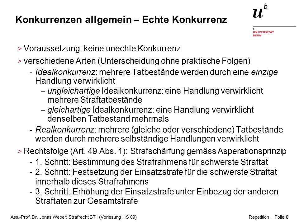 Ass.-Prof. Dr. Jonas Weber: Strafrecht BT I (Vorlesung HS 09) Repetition  Folie 8 Konkurrenzen allgemein – Echte Konkurrenz > Voraussetzung: keine un