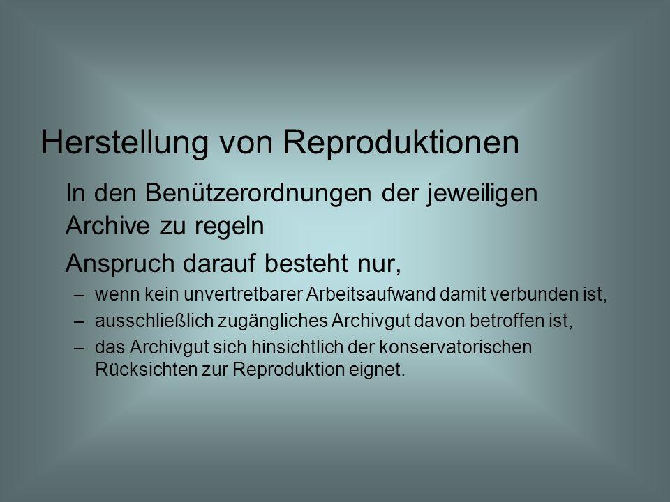 Herstellung von Reproduktionen In den Benützerordnungen der jeweiligen Archive zu regeln Anspruch darauf besteht nur, –wenn kein unvertretbarer Arbeitsaufwand damit verbunden ist, –ausschließlich zugängliches Archivgut davon betroffen ist, –das Archivgut sich hinsichtlich der konservatorischen Rücksichten zur Reproduktion eignet.