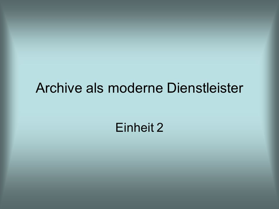 Archive als moderne Dienstleister Einheit 2