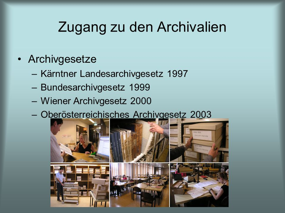 Zugang zu den Archivalien Archivgesetze –Kärntner Landesarchivgesetz 1997 –Bundesarchivgesetz 1999 –Wiener Archivgesetz 2000 –Oberösterreichisches Arc
