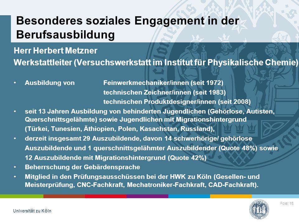 Folie: 15 Universität zu Köln Besonderes soziales Engagement in der Berufsausbildung Herr Herbert Metzner Werkstattleiter (Versuchswerkstatt im Instit