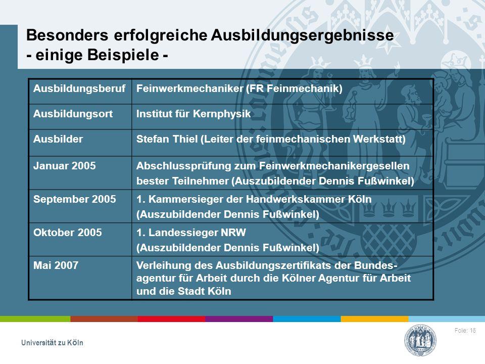 Folie: 16 Universität zu Köln Besonders erfolgreiche Ausbildungsergebnisse - einige Beispiele - AusbildungsberufFeinwerkmechaniker (FR Feinmechanik) A