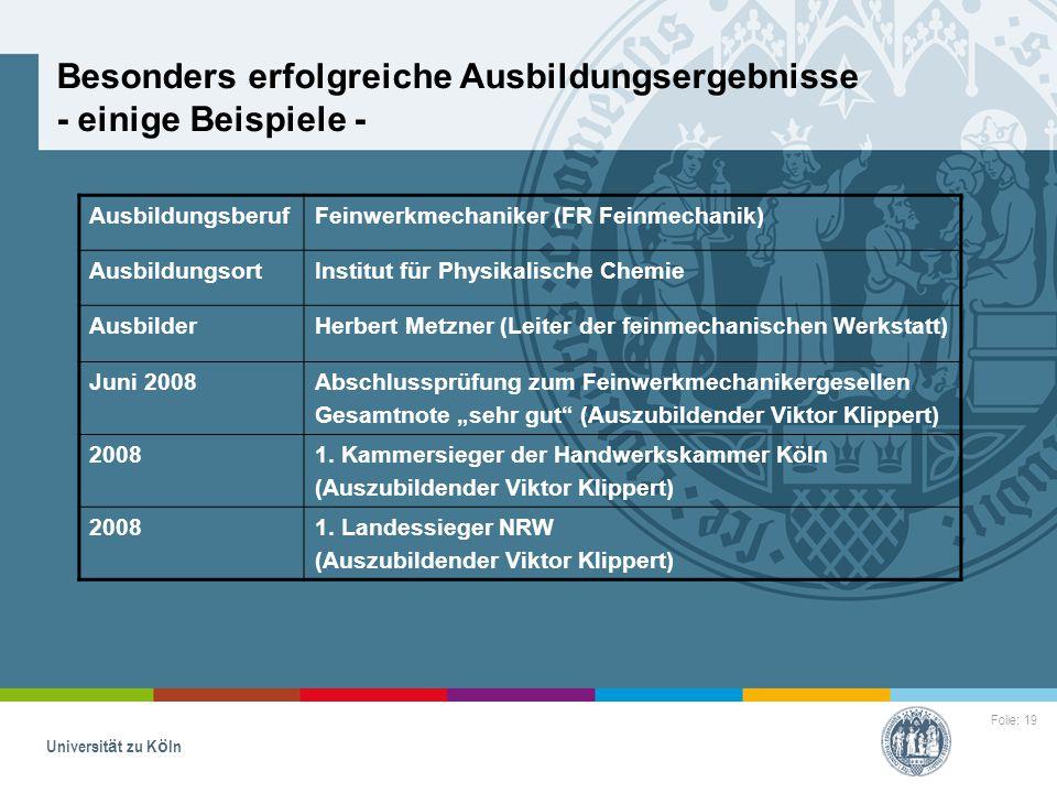 Folie: 19 Universität zu Köln Besonders erfolgreiche Ausbildungsergebnisse - einige Beispiele - AusbildungsberufFeinwerkmechaniker (FR Feinmechanik) A