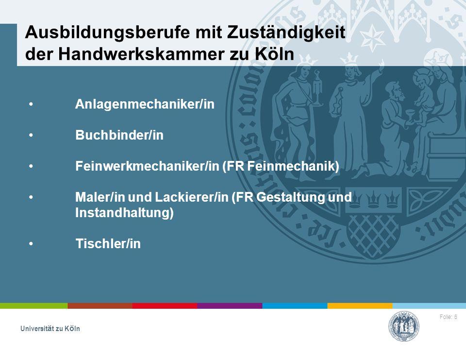 Folie: 6 Universität zu Köln Ausbildungsberufe mit Zuständigkeit der Handwerkskammer zu Köln Anlagenmechaniker/in Buchbinder/in Feinwerkmechaniker/in