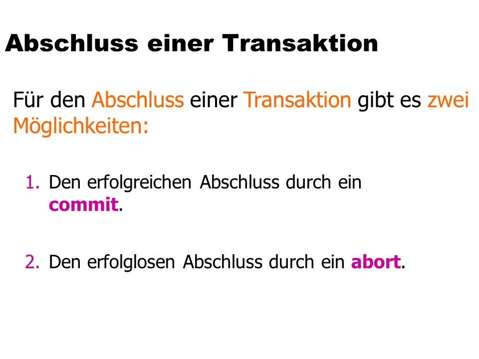 Abschluss einer Transaktion Für den Abschluss einer Transaktion gibt es zwei Möglichkeiten: 1.Den erfolgreichen Abschluss durch ein commit. 2.Den erfo