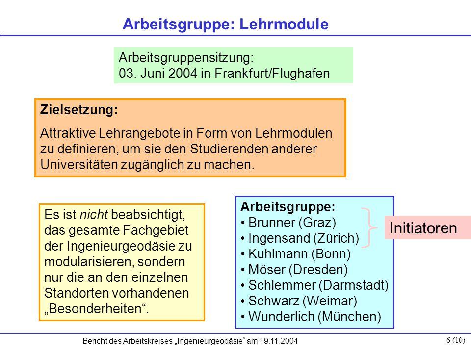 """Bericht des Arbeitskreises """"Ingenieurgeodäsie am 19.11.2004 6 (10) Arbeitsgruppe: Lehrmodule Zielsetzung: Attraktive Lehrangebote in Form von Lehrmodulen zu definieren, um sie den Studierenden anderer Universitäten zugänglich zu machen."""