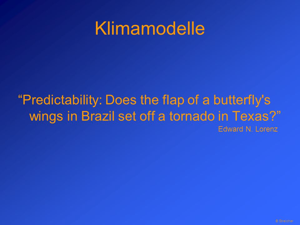 Klimamodelle Predictability: Does the flap of a butterfly s wings in Brazil set off a tornado in Texas Edward N.