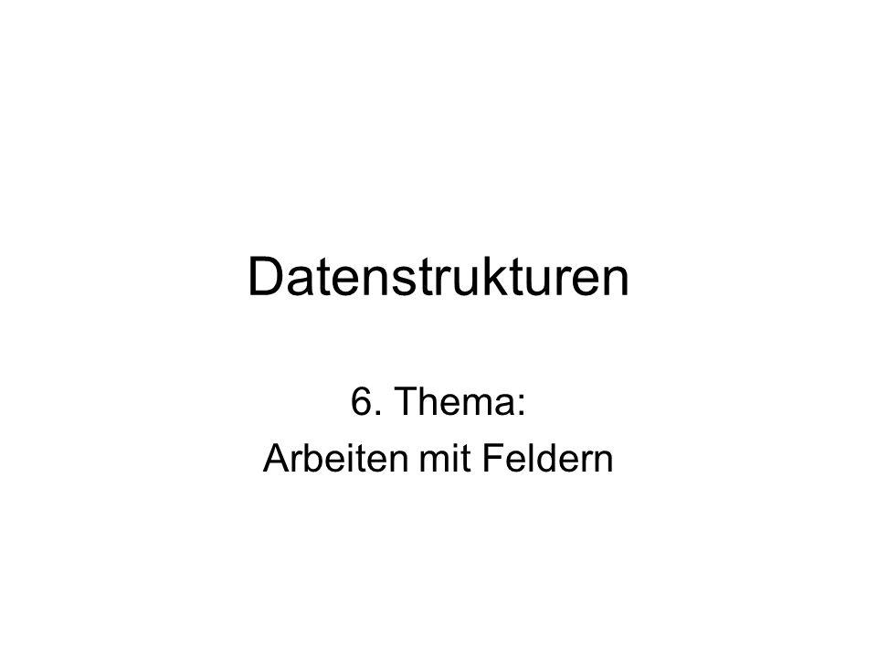 Datenstrukturen 6. Thema: Arbeiten mit Feldern