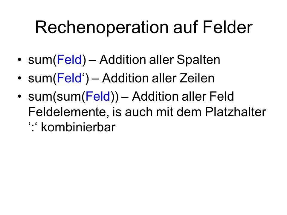 Rechenoperation auf Felder sum(Feld) – Addition aller Spalten sum(Feld') – Addition aller Zeilen sum(sum(Feld)) – Addition aller Feld Feldelemente, is