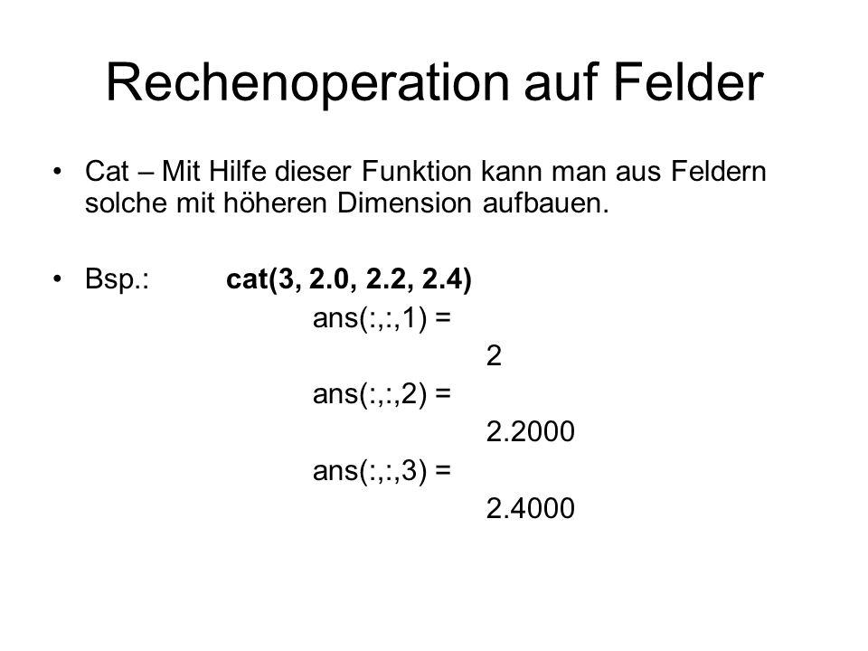 Rechenoperation auf Felder Cat – Mit Hilfe dieser Funktion kann man aus Feldern solche mit höheren Dimension aufbauen. Bsp.:cat(3, 2.0, 2.2, 2.4) ans(