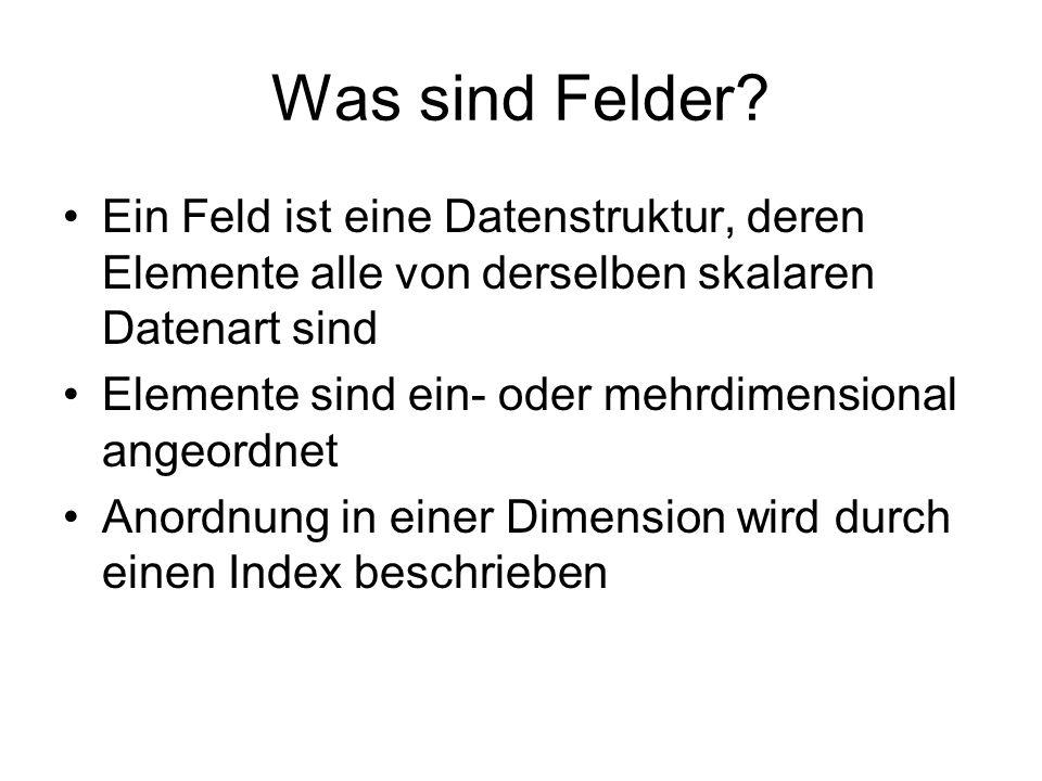 Was sind Felder? Ein Feld ist eine Datenstruktur, deren Elemente alle von derselben skalaren Datenart sind Elemente sind ein- oder mehrdimensional ang