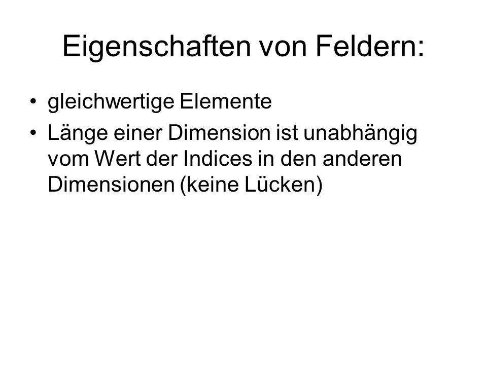 Eigenschaften von Feldern: gleichwertige Elemente Länge einer Dimension ist unabhängig vom Wert der Indices in den anderen Dimensionen (keine Lücken)