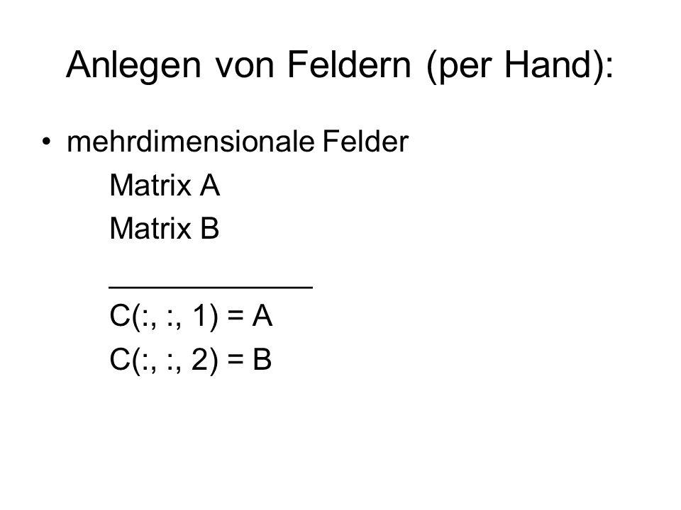 Anlegen von Feldern (per Hand): mehrdimensionale Felder Matrix A Matrix B ____________ C(:, :, 1) = A C(:, :, 2) = B