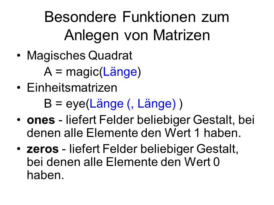 Besondere Funktionen zum Anlegen von Matrizen Magisches Quadrat A = magic(Länge) Einheitsmatrizen B = eye(Länge (, Länge) ) ones - liefert Felder beli
