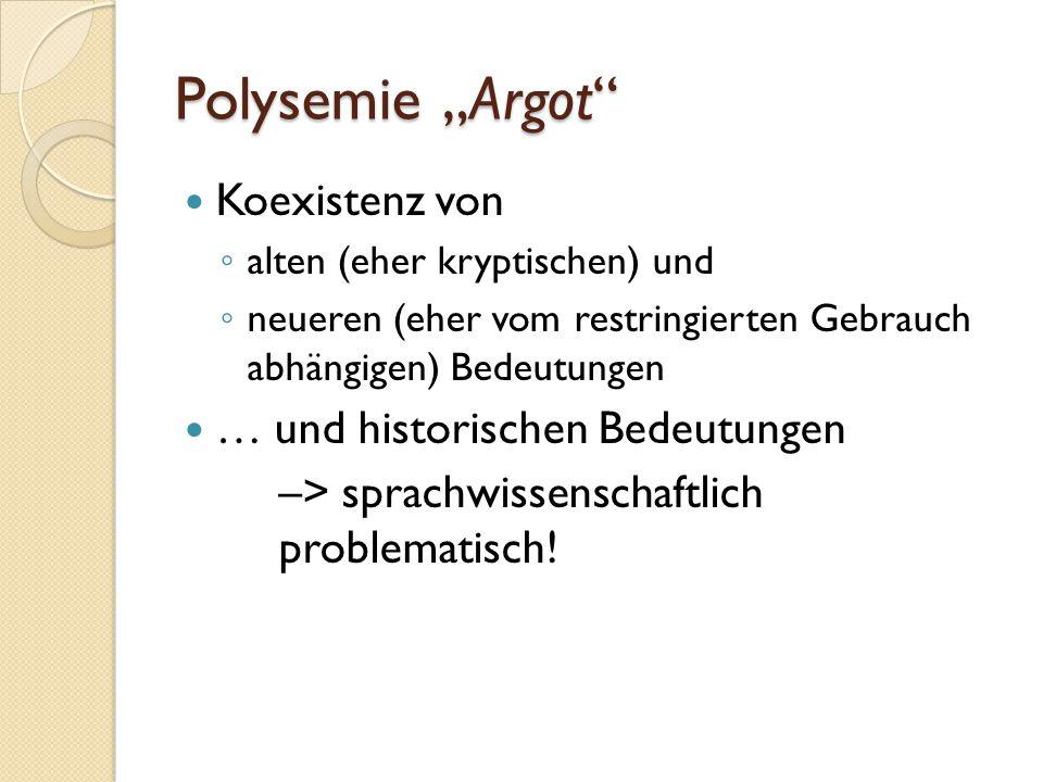 """Polysemie """"Argot Koexistenz von ◦ alten (eher kryptischen) und ◦ neueren (eher vom restringierten Gebrauch abhängigen) Bedeutungen … und historischen Bedeutungen –> sprachwissenschaftlich problematisch!"""