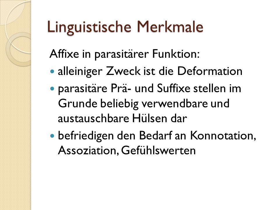 Linguistische Merkmale Affixe in parasitärer Funktion: alleiniger Zweck ist die Deformation parasitäre Prä- und Suffixe stellen im Grunde beliebig verwendbare und austauschbare Hülsen dar befriedigen den Bedarf an Konnotation, Assoziation, Gefühlswerten