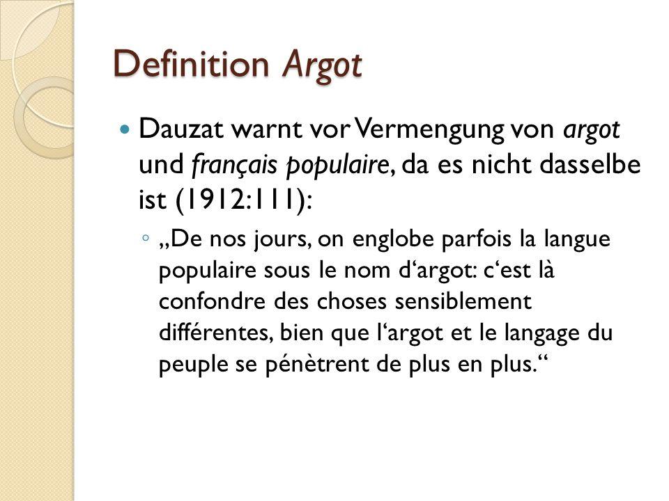 """Definition Argot Dauzat warnt vor Vermengung von argot und français populaire, da es nicht dasselbe ist (1912:111): ◦ """"De nos jours, on englobe parfois la langue populaire sous le nom d'argot: c'est là confondre des choses sensiblement différentes, bien que l'argot et le langage du peuple se pénètrent de plus en plus."""