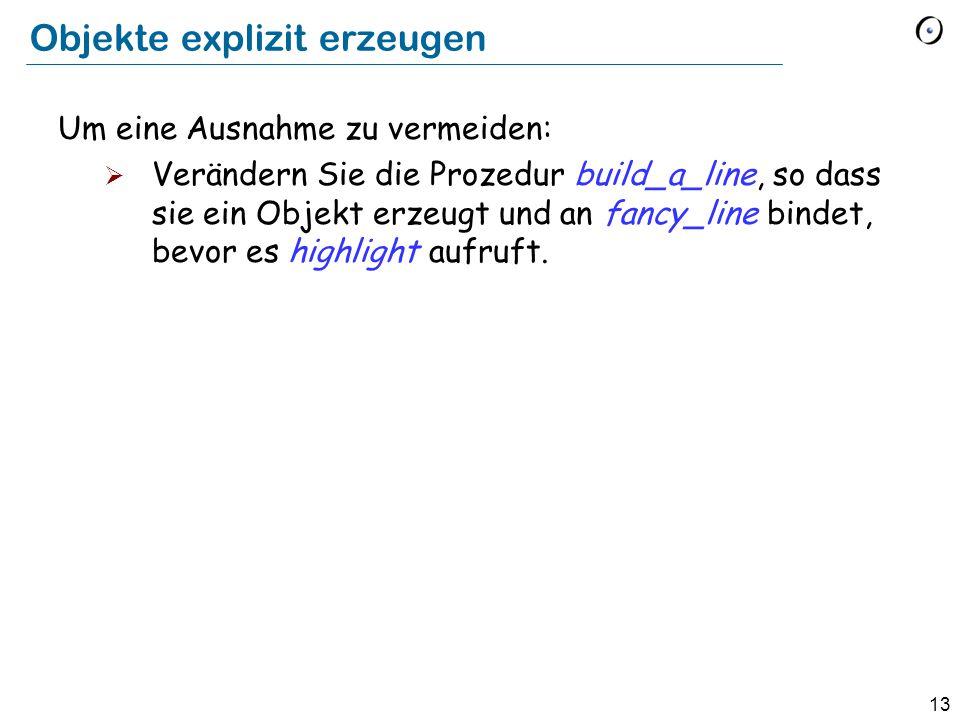 13 Objekte explizit erzeugen Um eine Ausnahme zu vermeiden:  Verändern Sie die Prozedur build_a_line, so dass sie ein Objekt erzeugt und an fancy_line bindet, bevor es highlight aufruft.