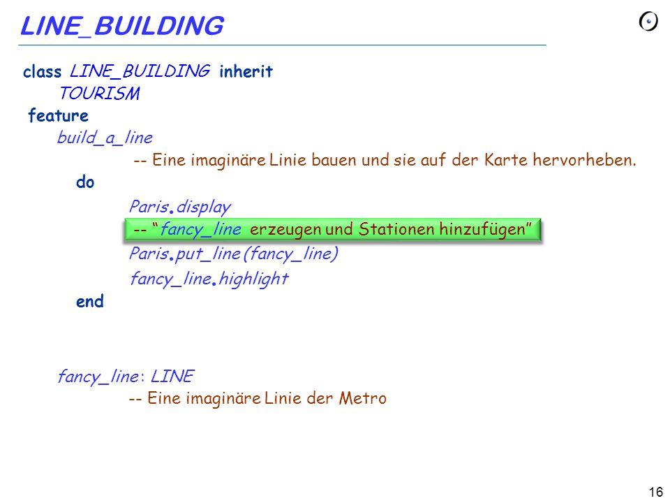 16 LINE_BUILDING class LINE_BUILDING inherit TOURISM feature build_a_line -- Eine imaginäre Linie bauen und sie auf der Karte hervorheben.