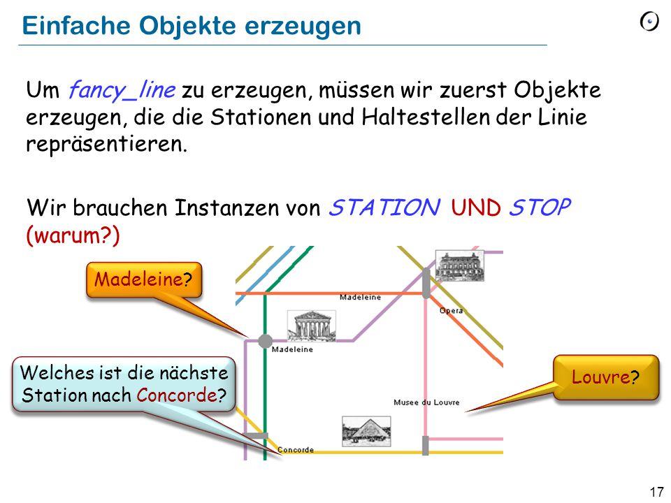17 Einfache Objekte erzeugen Um fancy_line zu erzeugen, müssen wir zuerst Objekte erzeugen, die die Stationen und Haltestellen der Linie repräsentieren.