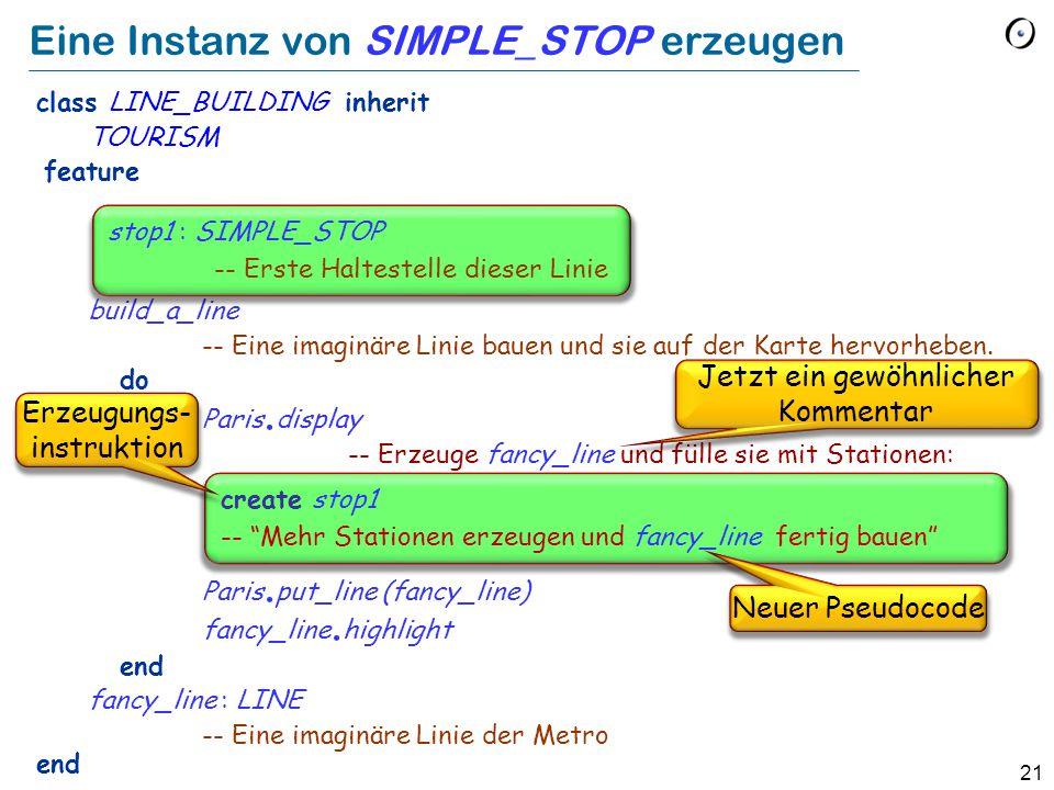 21 Eine Instanz von SIMPLE_STOP erzeugen class LINE_BUILDING inherit TOURISM feature build_a_line -- Eine imaginäre Linie bauen und sie auf der Karte hervorheben.