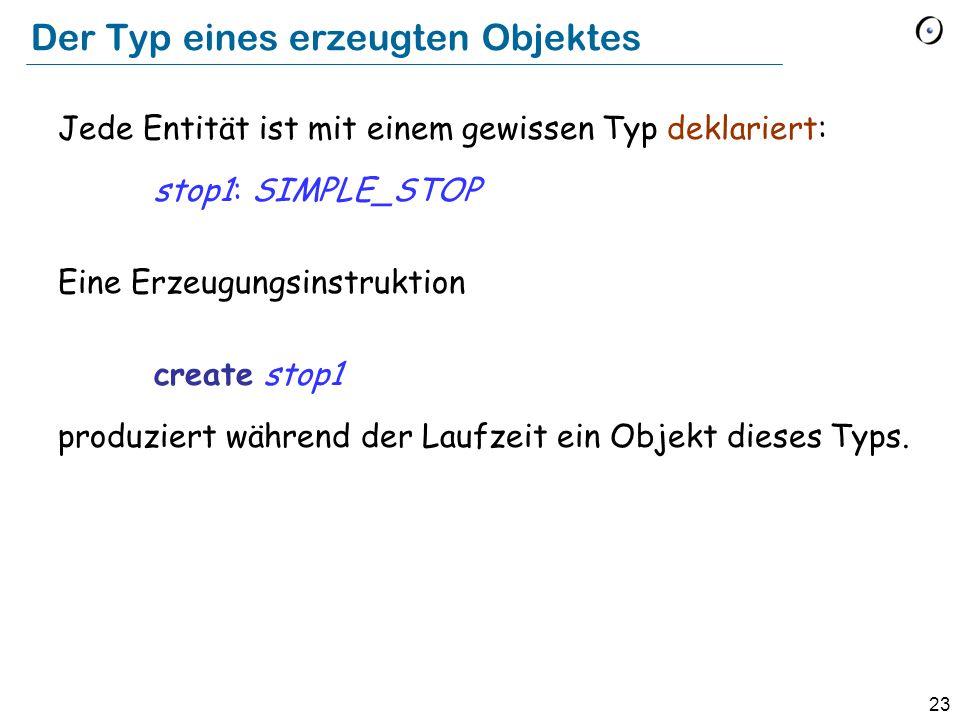 23 Der Typ eines erzeugten Objektes Jede Entität ist mit einem gewissen Typ deklariert: stop1: SIMPLE_STOP Eine Erzeugungsinstruktion create stop1 produziert während der Laufzeit ein Objekt dieses Typs.