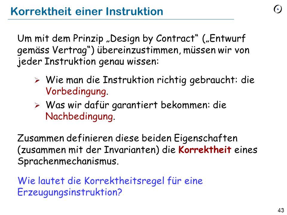 """43 Korrektheit einer Instruktion Um mit dem Prinzip """"Design by Contract (""""Entwurf gemäss Vertrag ) übereinzustimmen, müssen wir von jeder Instruktion genau wissen:  Wie man die Instruktion richtig gebraucht: die Vorbedingung."""