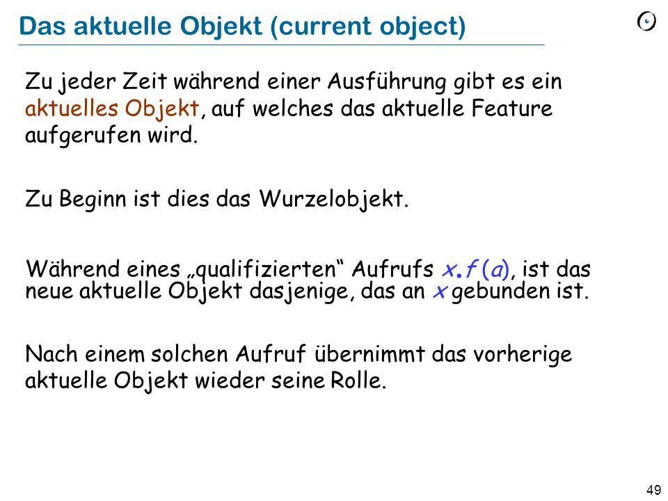 49 Das aktuelle Objekt (current object) Zu jeder Zeit während einer Ausführung gibt es ein aktuelles Objekt, auf welches das aktuelle Feature aufgerufen wird.