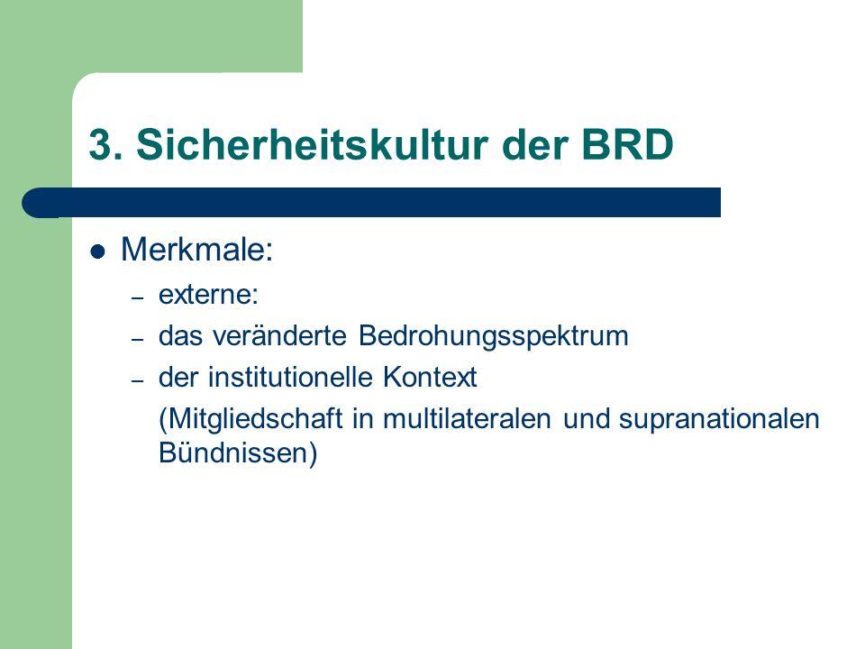 3. Sicherheitskultur der BRD Merkmale: – externe: – das veränderte Bedrohungsspektrum – der institutionelle Kontext (Mitgliedschaft in multilateralen