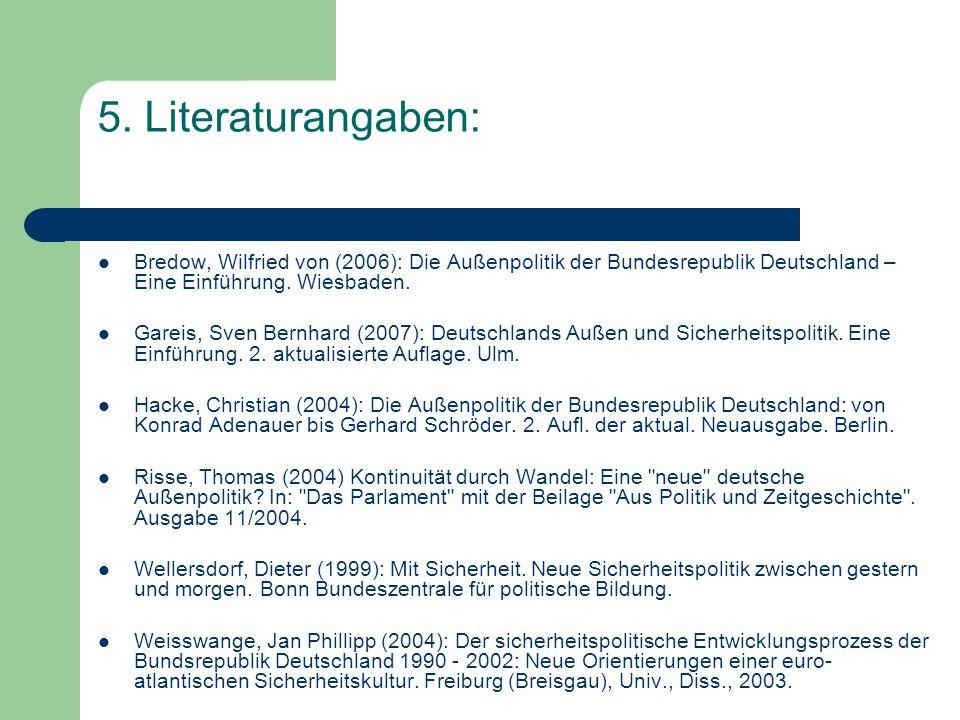 5. Literaturangaben: Bredow, Wilfried von (2006): Die Außenpolitik der Bundesrepublik Deutschland – Eine Einführung. Wiesbaden. Gareis, Sven Bernhard