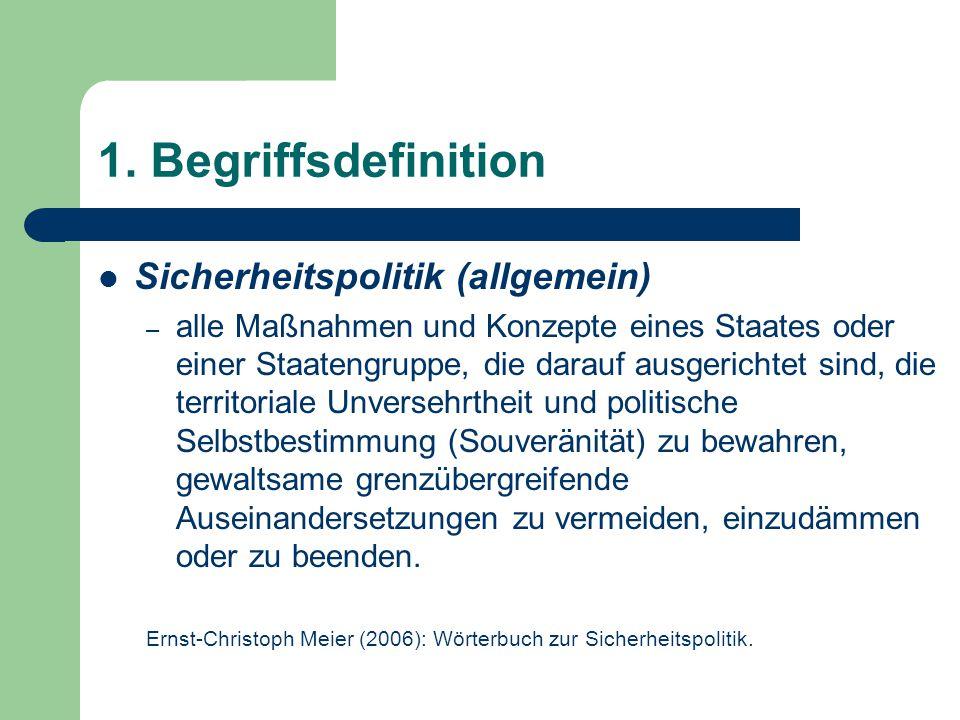1. Begriffsdefinition Sicherheitspolitik (allgemein) – alle Maßnahmen und Konzepte eines Staates oder einer Staatengruppe, die darauf ausgerichtet sin