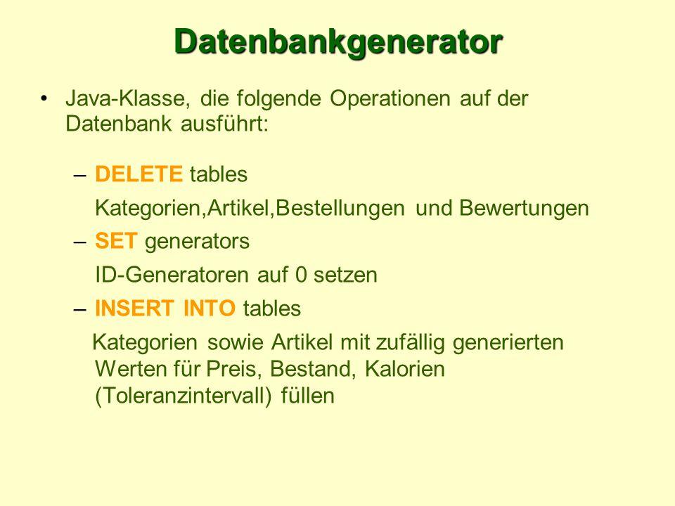 Datenbankgenerator Java-Klasse, die folgende Operationen auf der Datenbank ausführt: –DELETE tables Kategorien,Artikel,Bestellungen und Bewertungen –SET generators ID-Generatoren auf 0 setzen –INSERT INTO tables Kategorien sowie Artikel mit zufällig generierten Werten für Preis, Bestand, Kalorien (Toleranzintervall) füllen