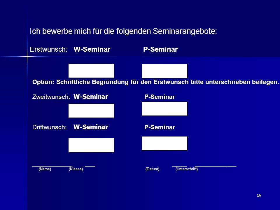16 Ich bewerbe mich für die folgenden Seminarangebote: Erstwunsch: W-Seminar P-Seminar Option: Schriftliche Begründung für den Erstwunsch bitte unters