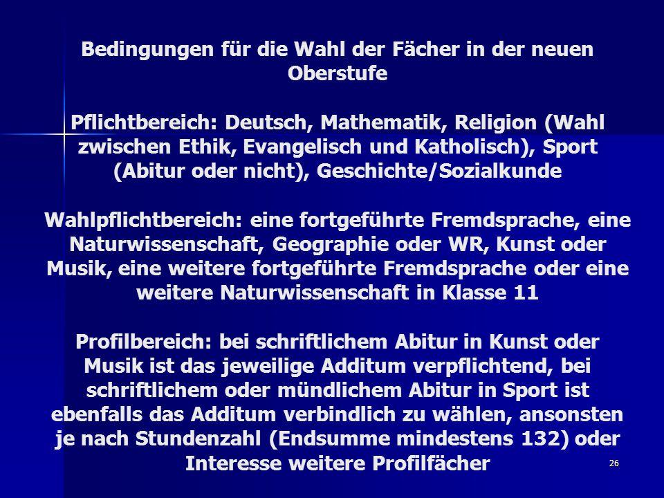 26 Bedingungen für die Wahl der Fächer in der neuen Oberstufe Pflichtbereich: Deutsch, Mathematik, Religion (Wahl zwischen Ethik, Evangelisch und Kath