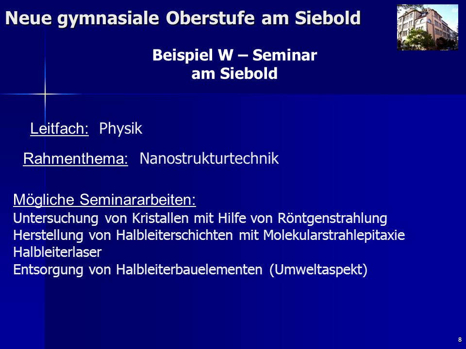 8 Neue gymnasiale Oberstufe am Siebold Beispiel W – Seminar am Siebold Rahmenthema: Nanostrukturtechnik Leitfach: Physik Mögliche Seminararbeiten: Unt