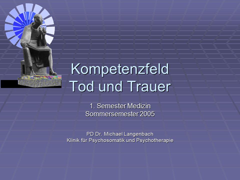 Kompetenzfeld Tod und Trauer 1. Semester Medizin Sommersemester 2005 PD Dr. Michael Langenbach Klinik für Psychosomatik und Psychotherapie