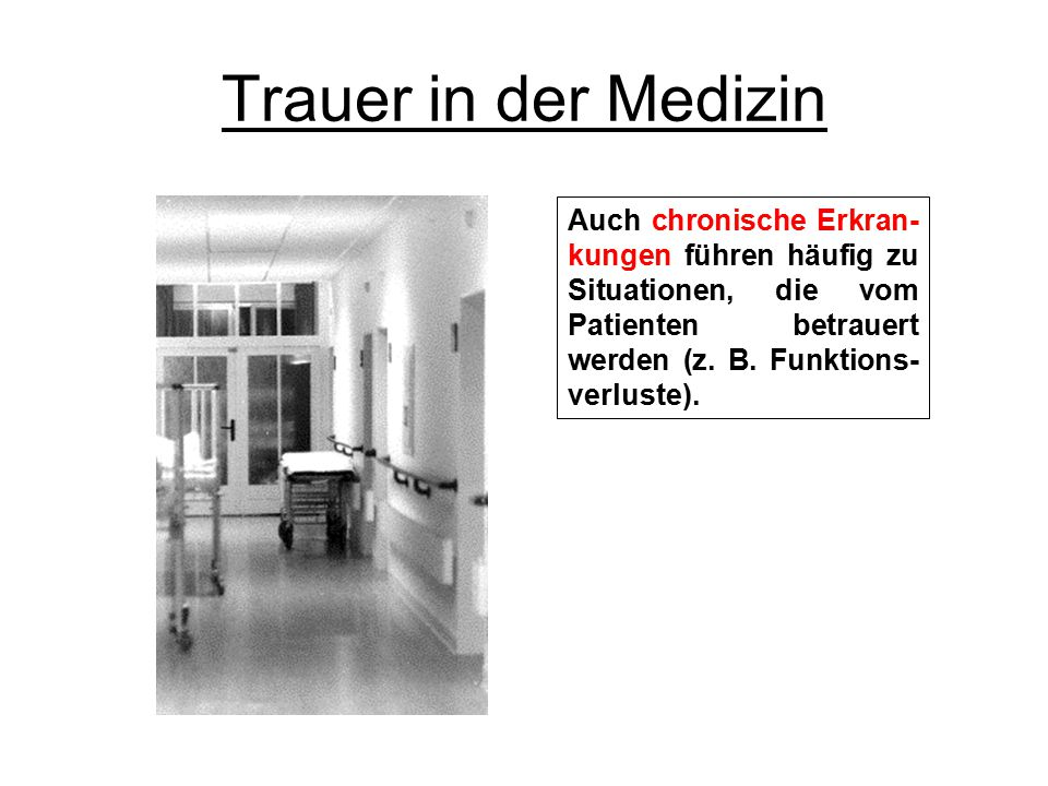 Trauer in der Medizin Auch chronische Erkran- kungen führen häufig zu Situationen, die vom Patienten betrauert werden (z. B. Funktions- verluste).