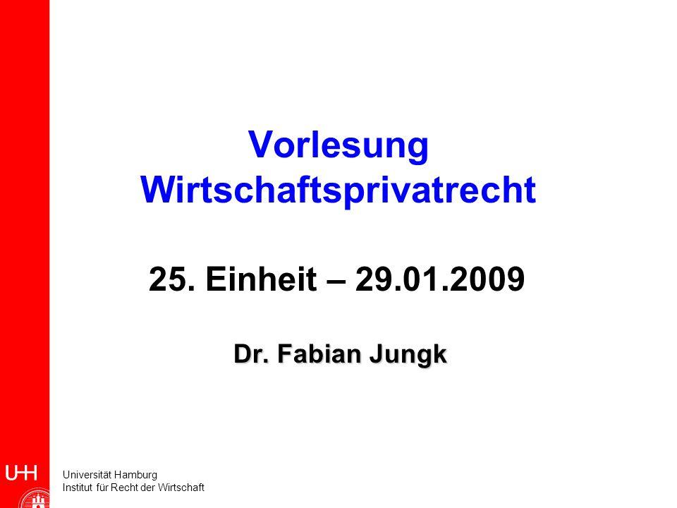 Universität Hamburg Institut für Recht der Wirtschaft Vorlesung Wirtschaftsprivatrecht 25. Einheit – 29.01.2009 Dr. Fabian Jungk Dr. Fabian Jungk