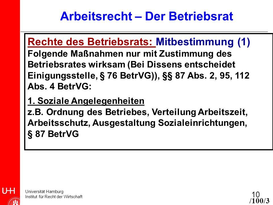 Universität Hamburg Institut für Recht der Wirtschaft 10 Arbeitsrecht – Der Betriebsrat Rechte des Betriebsrats: Mitbestimmung (1) Folgende Maßnahmen nur mit Zustimmung des Betriebsrates wirksam (Bei Dissens entscheidet Einigungsstelle, § 76 BetrVG)), §§ 87 Abs.