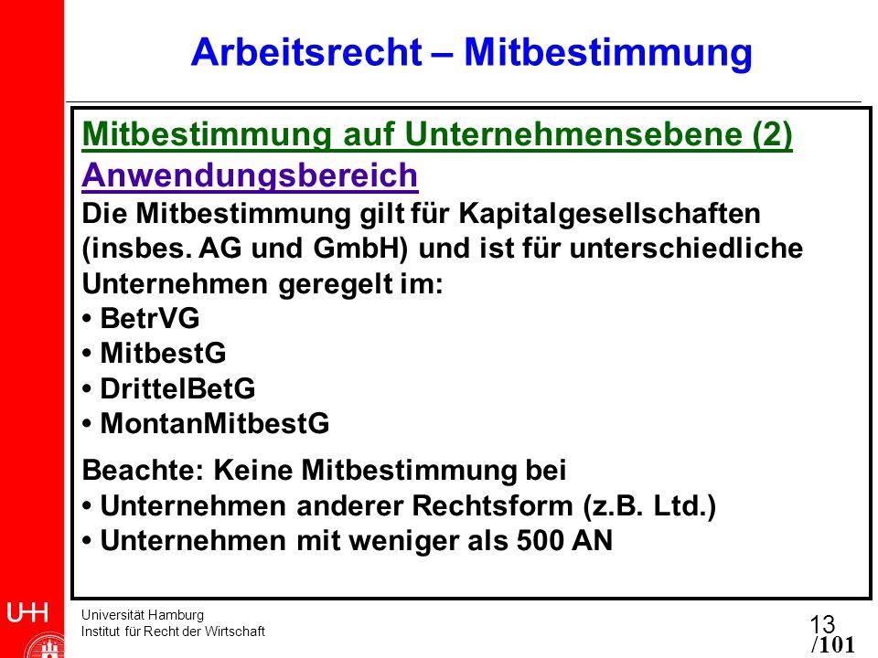 Universität Hamburg Institut für Recht der Wirtschaft 13 Arbeitsrecht – Mitbestimmung Mitbestimmung auf Unternehmensebene (2) Anwendungsbereich Die Mitbestimmung gilt für Kapitalgesellschaften (insbes.