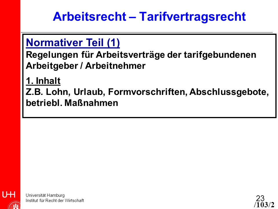 Universität Hamburg Institut für Recht der Wirtschaft 23 Arbeitsrecht – Tarifvertragsrecht Normativer Teil (1) Regelungen für Arbeitsverträge der tarifgebundenen Arbeitgeber / Arbeitnehmer 1.