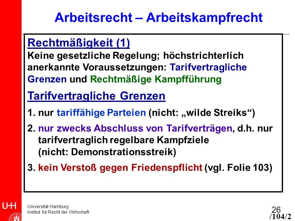 Universität Hamburg Institut für Recht der Wirtschaft 26 Arbeitsrecht – Arbeitskampfrecht Rechtmäßigkeit (1) Keine gesetzliche Regelung; höchstrichter