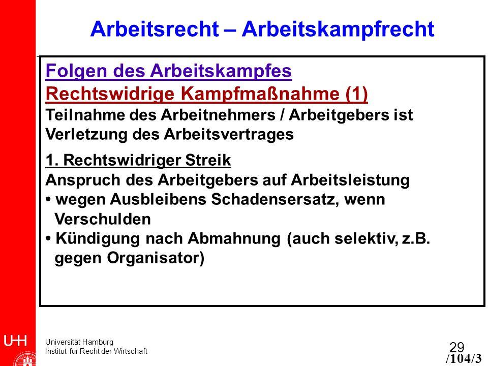 Universität Hamburg Institut für Recht der Wirtschaft 29 Arbeitsrecht – Arbeitskampfrecht Folgen des Arbeitskampfes Rechtswidrige Kampfmaßnahme (1) Teilnahme des Arbeitnehmers / Arbeitgebers ist Verletzung des Arbeitsvertrages 1.